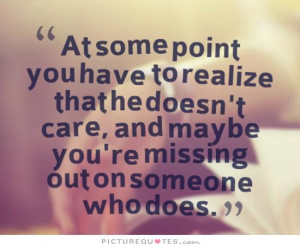 At some point you have to realize that he doesn't care, and maybe you ...