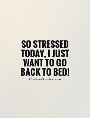 So stressed today, I just want to go back to bed! Picture Quote #1