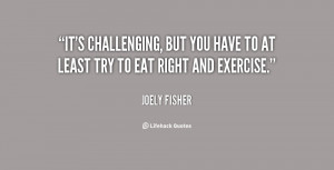 It's challenging, but you have to at least try to eat right and ...