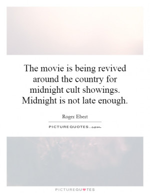 ... midnight cult showings. Midnight is not late enough Picture Quote #1