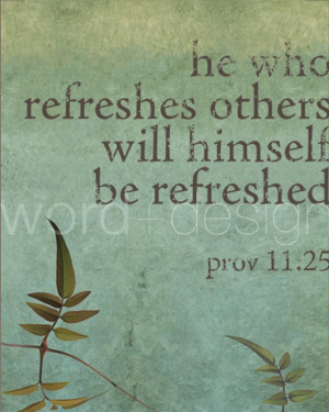 HE WHO REFRESHES OTHERS WILL HIMSELF BE REFRESHED
