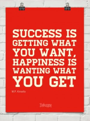 Success is getting what you want, happiness is wanting what you get.