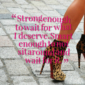 Quotes Picture: strong enough to wait for what i deserve smart enough ...
