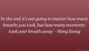 In the end, it's not going to matter how many breaths you took, but ...