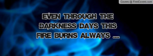 even through the darkness days this fire burns always .... , Pictures