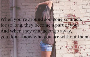 Around Someone So Much For So Long, They Become A Part Of You: Quote ...