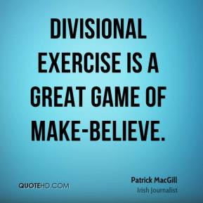 Patrick MacGill - Divisional exercise is a great game of make-believe.