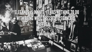 Elegance is innate. It has nothing to do with being well dressed ...