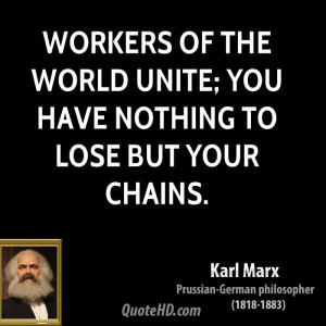 Workers of the world unite; you have nothing to lose but your chains.