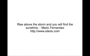 Rise above the storm and you will find the sunshine. - Mario Fernandez