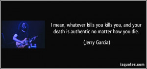 ... you, and your death is authentic no matter how you die. - Jerry Garcia