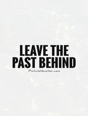 Leave the past behind Picture Quote #1