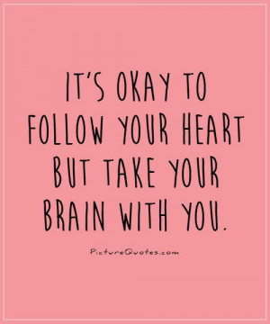 ... to follow your heart but take your brain with you Picture Quote #1
