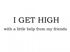 get high with a little help from my friends