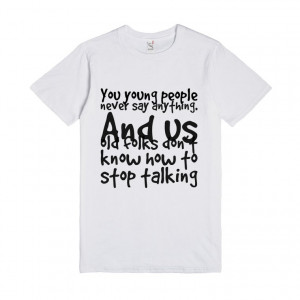 ... us old folks don't know how to stop talking , Custom T Shirts Quotes