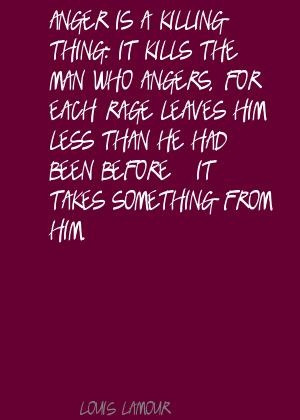 Louis L'Amour Anger is a killing thing: it kills the Quote