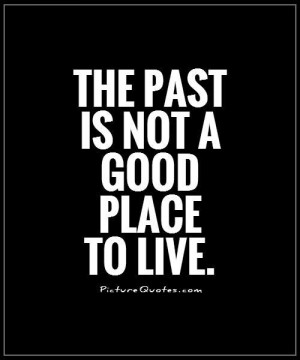 The past is not a good place to live Picture Quote #1