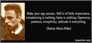 ... , patience, receptivity, solitude is everything. - Rainer Maria Rilke