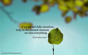 If we are not fully ourselves, truly in the present moment, we miss ...