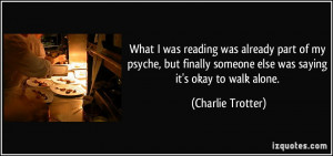 ... someone else was saying it's okay to walk alone. - Charlie Trotter