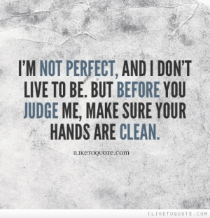 not perfect, and I don't live to be. But before you judge me, make ...