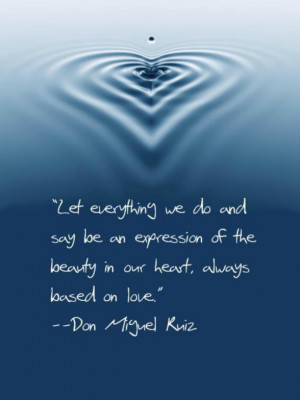 "... of the beauty in our heart, always based on love"" Don Miguel Ruiz"