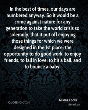 Alistair Cooke - In the best of times, our days are numbered anyway ...