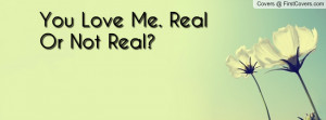 You Love Me. Real Or Not Real Profile Facebook Covers