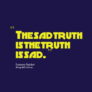 Quotes Picture: the sad truth is the truth is sad