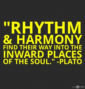 Rhythm and harmony find their way into the inward places of the soul ...