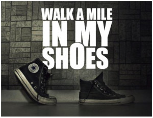 ... don t judge someone until you ve walked a mile in their shoes it