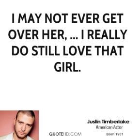 justin-timberlake-quote-i-may-not-ever-get-over-her-i-really-do-still ...