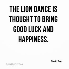 ... Tam - The lion dance is thought to bring good luck and happiness