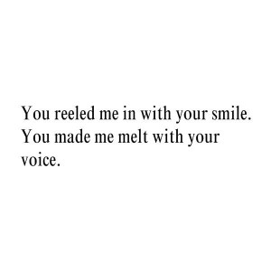 you reeled me in with your smile you made me melt with your voice