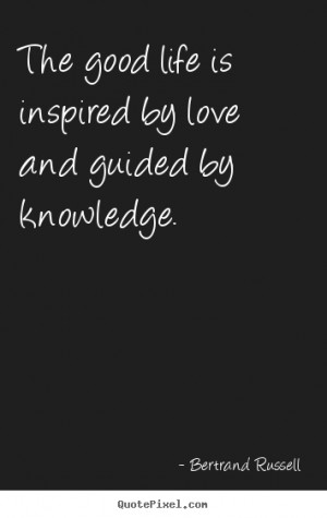Quotes about love - The good life is inspired by love and guided by..