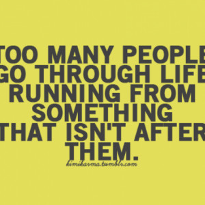 Too Many Peopl Go Through Life Running From Something That It's ...