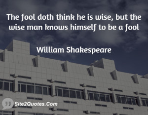 The fool doth think he is wise, but the wise man knows himself to be a ...