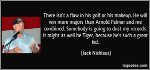 in his golf or his makeup. He will win more majors than Arnold Palmer ...