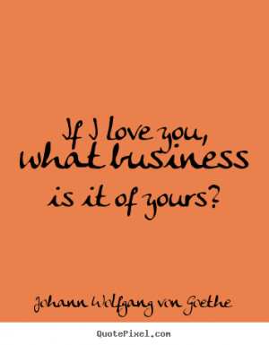 ... quotes - If i love you, what business is it of yours? - Love quotes