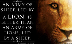 ... sheep, led by a lion, is better than an army of lions, led by a sheep