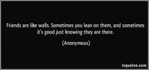 Friends are like walls. Sometimes you lean on them, and sometimes it's ...
