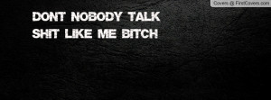 Don't nobody talk shit like me bitch Profile Facebook Covers