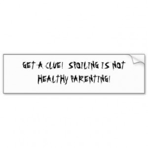 GET A CLUE! SPOILING IS NOT HEALTHY PARENTING! BUMPER STICKERS