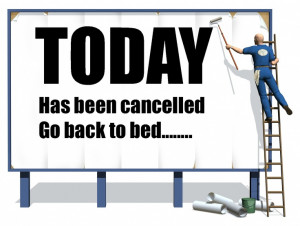 Today has been cancelled, go back to bed