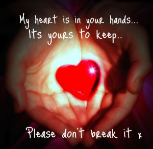 My Heart Is In Your Hands It's Yours To Keep, Please Don't Break ...