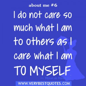 ... do not care so much what I am to others as I care what I am to myself