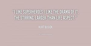 like superheroes. I like the drama of it, the stirring, larger-than ...