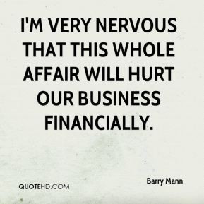 Barry Mann - I'm very nervous that this whole affair will hurt our ...