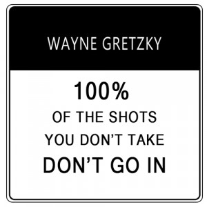 Statistically, 100 percent of the shots you don't take, don't go ...
