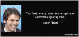... go away. You just get more comfortable ignoring them. - Jason Ritter